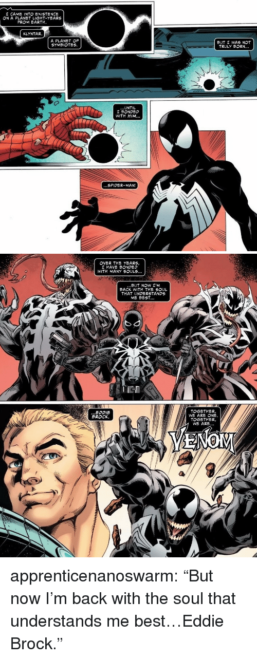 """Spider, SpiderMan, and Tumblr: I CAME INT EXISTENCE  ON A PLANET LIGHT-YEARS  FROM EARTH.  KLYNTAR.  A PLANET OF  SYMBIOTES  BUT I WAS NOT  TRULY BORN..  UNTIL  I BONDED  WITH HIM..  ...SPIDER-MAN!   I HAVE BONDED  WITH MANY SOULS...  BUT NOW I'M  BACK WITH THE SOUL  THAT UNDERSTANDS  ME BEST...  IEI  ...EDDIE  BROCK.  TOGETHER,  WE ARE ONE  TOGETHER,  WE ARE... apprenticenanoswarm: """"But now I'm back with the soul that understands me best…Eddie Brock."""""""