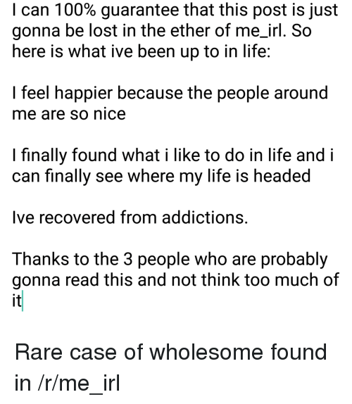 Ether, Life, and Too Much: I can 1 00% guarantee that this post is just  gonna be lost in the ether of me_irl. So  here is what ive been up to in life  I feel happier because the people around  me are so nice  I finally found what i like to do in life and i  can finally see where my life is headed  Ive recovered from addictions.  Thanks to the 3 people who are probably  gonna read this and not think too much of  it <p>Rare case of wholesome found in /r/me_irl</p>
