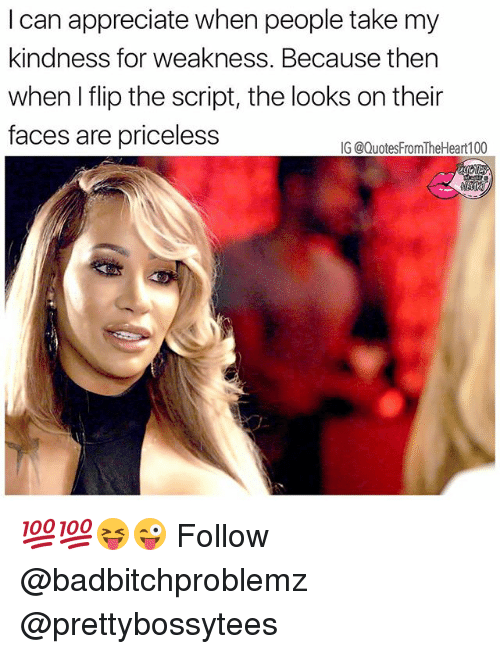 Memes, Appreciate, and Kindness: I can appreciate when people take my  kindness for weakness. Because then  when I flip the script, the looks on their  faces are priceless  G @QuotesFromTheHeart100 💯💯😝😜 Follow @badbitchproblemz @prettybossytees