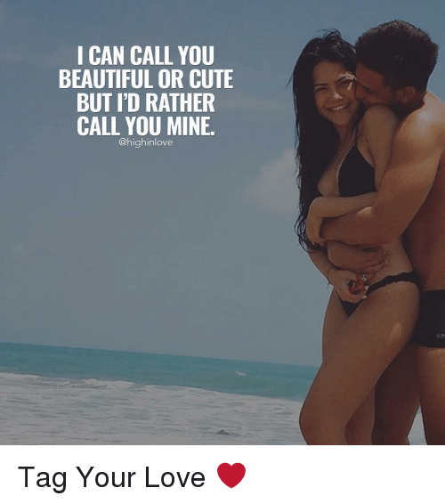 Memes, 🤖, and Your Love: I CAN CALL YOU  BEAUTIFUL OR CUTE  BUT I'D RATHER  CALL YOU MINE.  @highinlove Tag Your Love ❤️