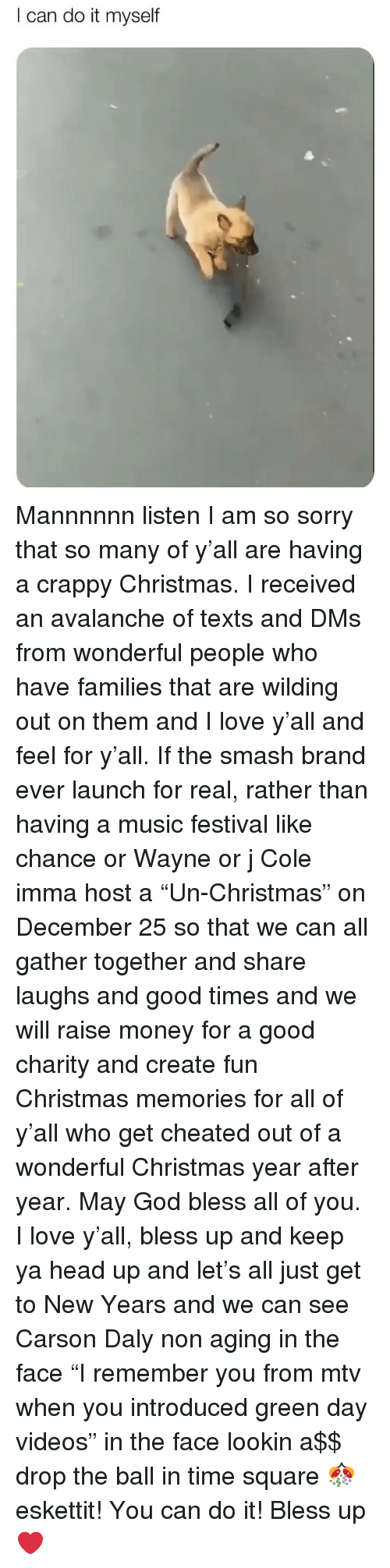 """Bless Up, Christmas, and God: I can do it myself Mannnnnn listen I am so sorry that so many of y'all are having a crappy Christmas. I received an avalanche of texts and DMs from wonderful people who have families that are wilding out on them and I love y'all and feel for y'all. If the smash brand ever launch for real, rather than having a music festival like chance or Wayne or j Cole imma host a """"Un-Christmas"""" on December 25 so that we can all gather together and share laughs and good times and we will raise money for a good charity and create fun Christmas memories for all of y'all who get cheated out of a wonderful Christmas year after year. May God bless all of you. I love y'all, bless up and keep ya head up and let's all just get to New Years and we can see Carson Daly non aging in the face """"I remember you from mtv when you introduced green day videos"""" in the face lookin a$$ drop the ball in time square 🎊 eskettit! You can do it! Bless up ❤️"""