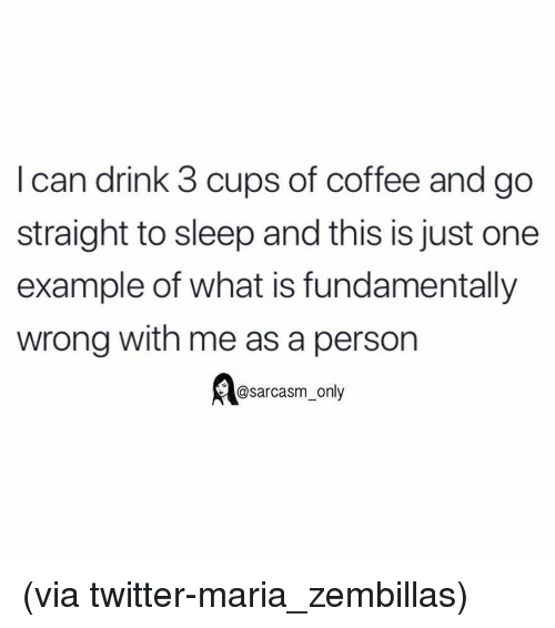 Funny, Memes, and Twitter: I can drink 3 cups of coffee and go  straight to sleep and this is just one  example of what is fundamentally  wrong with me as a person  @sarcasm_only (via twitter-maria_zembillas)