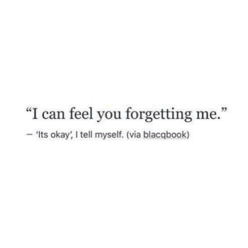 "Okay, Can, and Via: ""I can feel you forgetting me.""  25  'Its okay, I tell myself. (via blacqbook)"