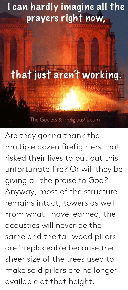Fire, God, and Memes: I can hardly imagine all the  prayers right now,  that just arent working,  The Godless & Irreligious/fo.com Are they gonna thank the multiple dozen firefighters that risked their lives to put out this unfortunate fire?  Or will they be giving all the praise to God?  Anyway, most of the structure remains intact, towers as well. From what I have learned, the acoustics will never be the same and the tall wood pillars are irreplaceable because the sheer size of the trees used to make said pillars are no longer available at that height.