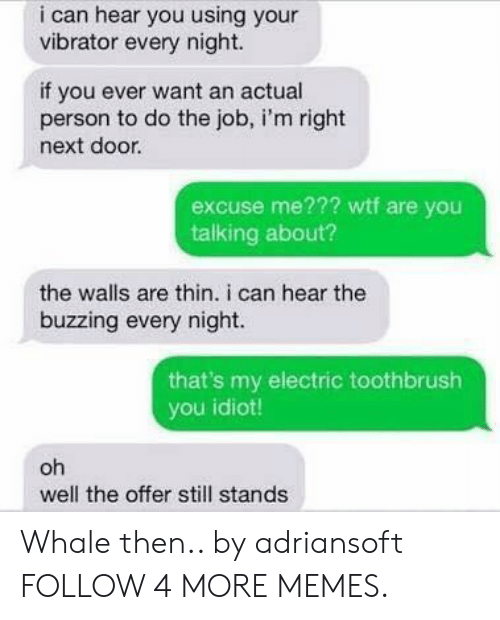 Dank, Memes, and Reddit: i can hear you using your  vibrator every night.  if you ever want an actual  person to do the job, i'm right  next door.  excuse me??? wtf are you  talking about?  the walls are thin. i can hear the  buzzing every night.  that's my electric toothbrush  you idiot!  oh  well the offer still stands Whale then.. by adriansoft FOLLOW 4 MORE MEMES.