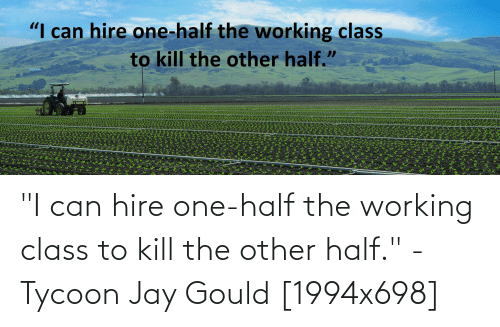"""Jay, QuotesPorn, and Working: """"I can hire one-half the working class to kill the other half."""" - Tycoon Jay Gould [1994x698]"""