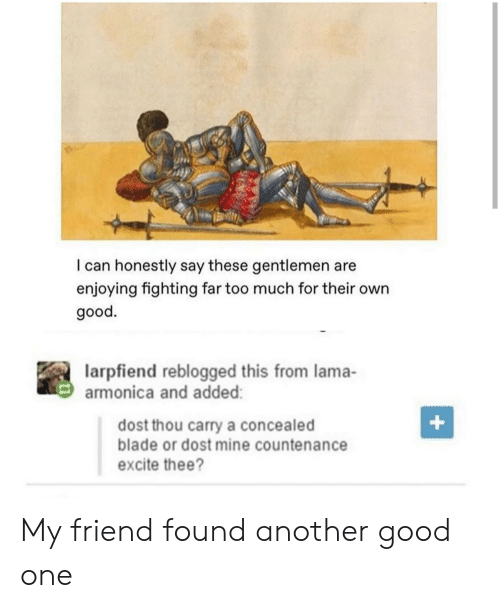 Blade, Too Much, and Excite: I can honestly say these gentlemen are  enjoying fighting far too much for their own  good.  larpfiend reblogged this from lama-  armonica and added:  +  dost thou carry a concealed  blade or dost mine countenance  excite thee? My friend found another good one