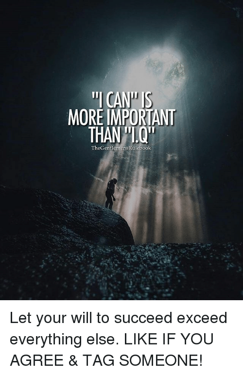 """Memes, Tag Someone, and 🤖: """"I CAN"""" IS  MORE IMPORTANT  THAN""""I Q  TheGentl  emensRulebook Let your will to succeed exceed everything else. LIKE IF YOU AGREE & TAG SOMEONE!"""
