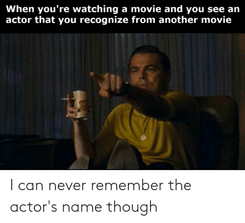 Dank Memes, Never, and Can: I can never remember the actor's name though