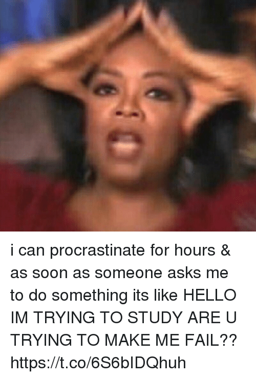 Fail, Hello, and Soon...: i can procrastinate for hours & as soon as someone asks me to do something its like HELLO IM TRYING TO STUDY ARE U TRYING TO MAKE ME FAIL?? https://t.co/6S6bIDQhuh