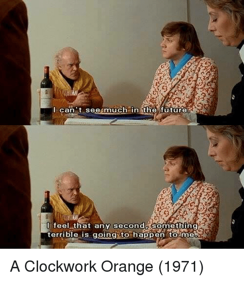 Memes, 🤖, and Clockwork Orange: I can t seegmuch in the future  I feel that any second Something  terrible is going to happen to  me A Clockwork Orange (1971)
