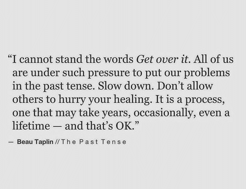"""Pressure, Lifetime, and One: """"I cannot stand the words Get over it. All of us  are under such pressure to put our problems  in the past tense. Slow down. Don't allovw  others to hurry your healing. It is a process,  one that may take years, occasionally, even a  lifetime and that's OK.""""  Beau Taplin //Th e Past Tense"""