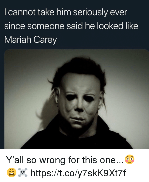 Mariah Carey, Him, and One: I cannot take him seriously ever  since someone said he looked like  Mariah Carey Y'all so wrong for this one...😳😩☠️ https://t.co/y7skK9Xt7f
