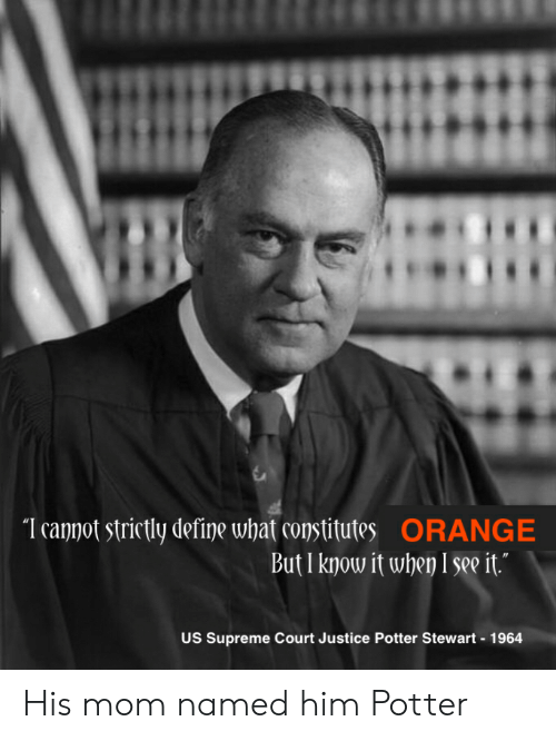 Supreme, Supreme Court, and Define: I canpot strictly define what constitutes ORANGE  But I know it when I see it.  US Supreme Court Justice Potter Stewart 1964 His mom named him Potter