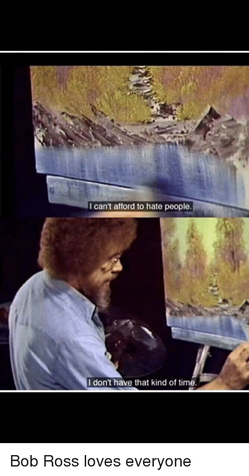 Bob Ross, Time, and Ross: I can't afford to hate people  I don't have that kind of time. Bob Ross loves everyone