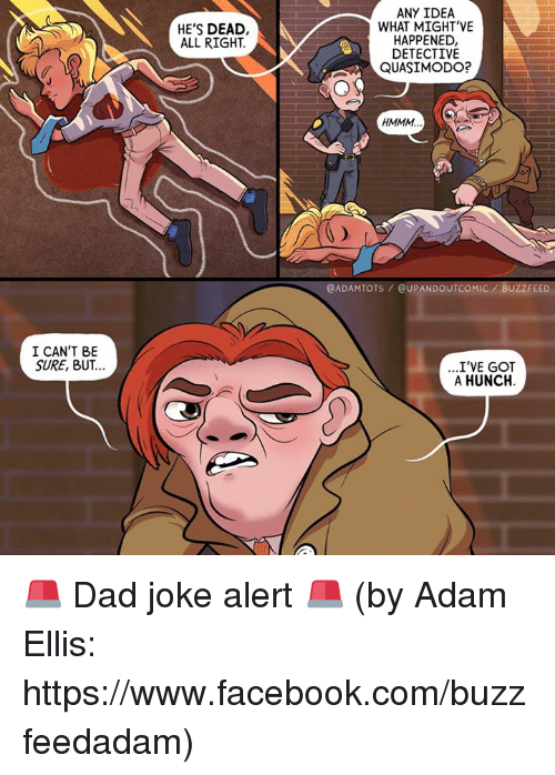 Dad, Facebook, and Memes: I CAN'T BE  SURE, BUT..  HE'S DEAD,  ALL RIGHT  ANY IDEA  WHAT MIGHT'VE  HAPPENED,  DETECTIVE  QUASIMODO?  HMMM  @ADAMTOTS DOUTCOMIC BUZZFEED  ...I'VE GOT  A HUNCH. 🚨 Dad joke alert 🚨 (by Adam Ellis: https://www.facebook.com/buzzfeedadam)