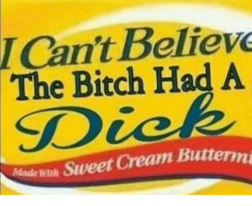 Bitch, Made, and Cre: I Cant Believ  The Bitch Had A  SD  Made wh Sweet Cre  am Buttermi