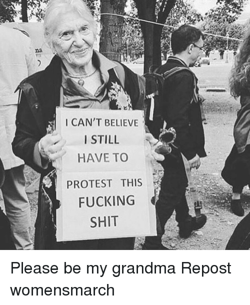 Grandma, Memes, and 🤖: I CAN'T BELIEVE  I STILL  HAVE TO  PROTEST THIS  FUCKING  SHIT Please be my grandma Repost womensmarch