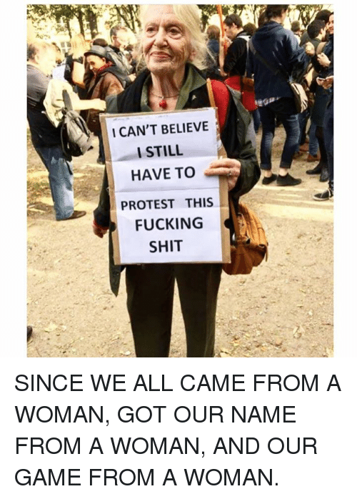 Memes, 🤖, and Protestant: I CAN'T BELIEVE  I STILL  HAVE TO  PROTEST THIS  FUCKING  SHIT SINCE WE ALL CAME FROM A WOMAN, GOT OUR NAME FROM A WOMAN, AND OUR GAME FROM A WOMAN.