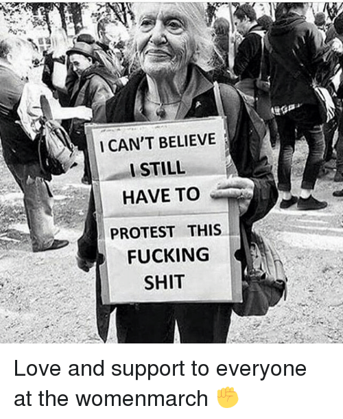 Memes, 🤖, and Protestant: I CAN'T BELIEVE  I STILL  HAVE TO  PROTEST THIS  FUCKING  SHIT Love and support to everyone at the womenmarch ✊