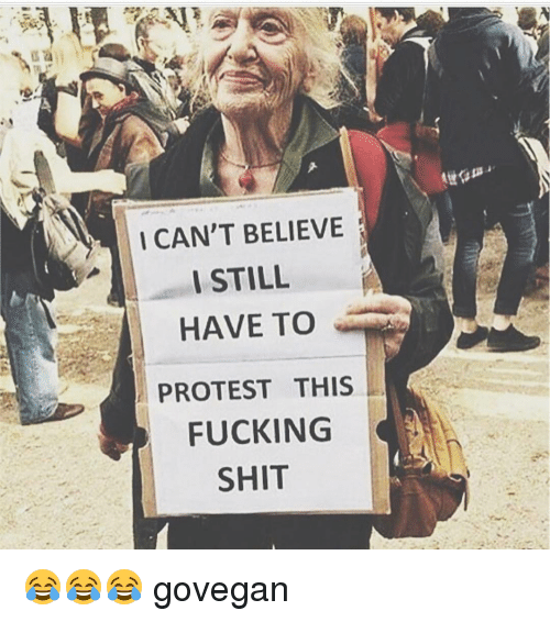 Memes, 🤖, and Protestant: I CAN'T BELIEVE  I STILL  HAVE TO  PROTEST THIS  FUCKING  SHIT 😂😂😂 govegan