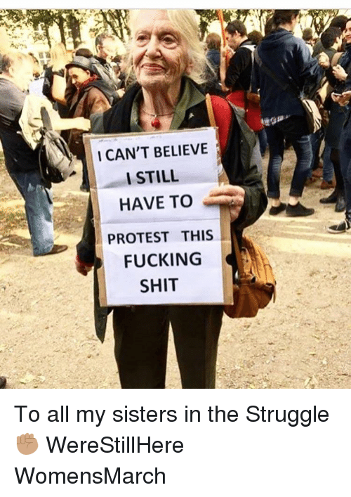Memes, 🤖, and Protestant: I CAN'T BELIEVE  I STILL  HAVE TO  PROTEST THIS  FUCKING  SHIT To all my sisters in the Struggle ✊🏽 WereStillHere WomensMarch
