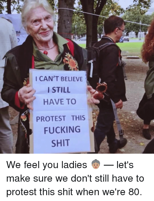 Memes, 🤖, and  Fucking Shit: I CAN'T BELIEVE  I STILL  HAVE TO  PROTEST THIS  FUCKING  SHIT We feel you ladies 👵🏽 — let's make sure we don't still have to protest this shit when we're 80.