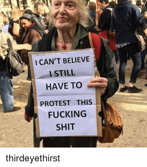 Fucking, Memes, and Protest: I CAN'T BELIEVE  I STILL  HAVE TO  PROTEST THIS  FUCKING  SHIT thirdeyethirst