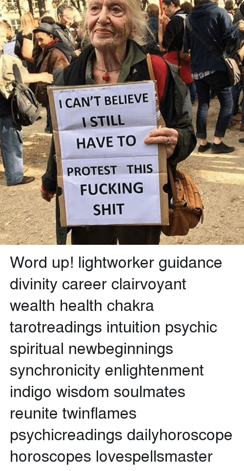 Memes, Protest, and Horoscope: I CAN'T BELIEVE  I STILL  HAVE TO  PROTEST THIS  FUCKING  SHIT Word up! lightworker guidance divinity career clairvoyant wealth health chakra tarotreadings intuition psychic spiritual newbeginnings synchronicity enlightenment indigo wisdom soulmates reunite twinflames psychicreadings dailyhoroscope horoscopes lovespellsmaster