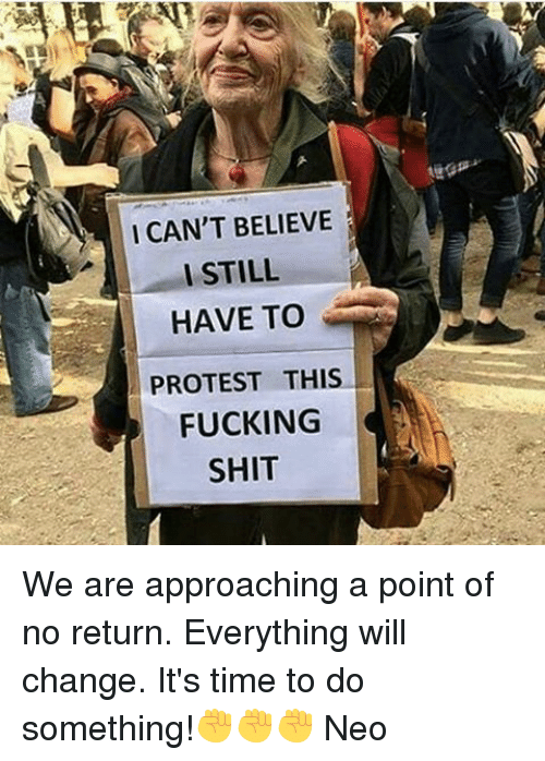 Memes, Protest, and 🤖: I CAN'T BELIEVE  I STILL  HAVE TO  PROTEST THIS  FUCKING  SHIT We are approaching a point of no return. Everything will change. It's time to do something!✊✊✊ Neo
