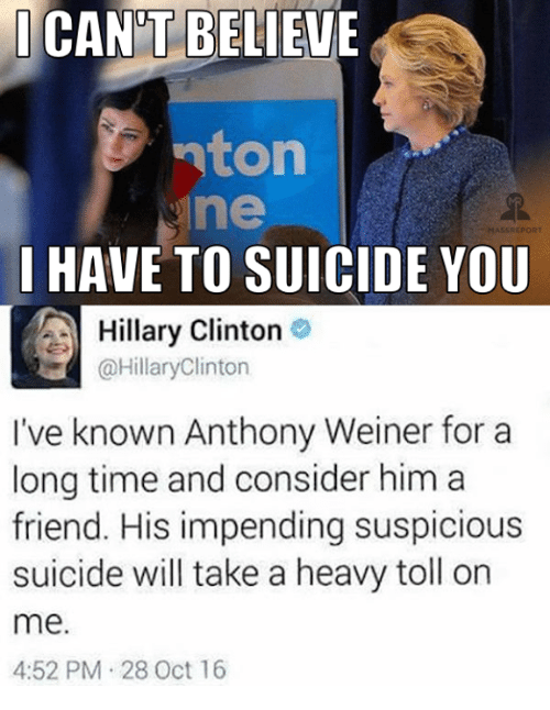 Friends, Hillary Clinton, and Memes: I CANT BELIEVE  nton  ne  HASS REPORT  I HAVE TO SUICIDE YOU  Hillary Clinton  @Hillary Clinton  I've known Anthony Weiner for a  long time and consider him a  friend. His impending suspicious  suicide will take a heavy toll on  me  4:52 PM 28 Oct 16