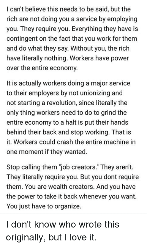 "Love, Memes, and Work: I can't believe this needs to be said, but the  rich are not doing you a service by employing  you. They require you. Everything they have is  contingent on the fact that you work for them  and do what they say. Without you, the rich  have literally nothing. Workers have power  over the entire economy  It is actually workers doing a major service  to their employers by not unionizing and  not starting a revolution, since literally the  only thing workers need to do to grind the  entire economy to a halt is put their hands  behind their back and stop working. That is  it. Workers could crash the entire machine in  one moment if they wanted.  Stop calling them ""job creators."" They aren't.  They literally require you. But you dont require  them. You are wealth creators. And you have  the power to take it back whenever you want.  You just have to organize. I don't know who wrote this originally, but I love it."