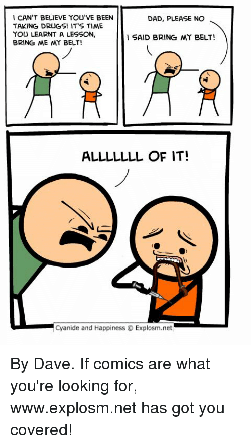 Dad, Dank, and Drugs: I CAN'T BELIEVE YOU'VE BEEN  TAKING DRUGS! IT'S TIME  YOU LEARNT A LESSON,  BRING ME MY BELT!  DAD, PLEASE NO  SAID BRING MY BELT!  ALLLLLLL OF IT!  Cyanide and Happiness  Explosm.net ‪By Dave. If comics are what you're looking for, www.explosm.net has got you covered!‬