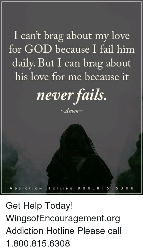 Fail, God, and Love: I can't brag about my love  for GOD because I fail him  daily. But I can brag about  his love for me because it  never fails.  Amen  A D D I c TI o N  H, o TL  N E 8 0 0  8 1 5  6 3 0 8 Get Help Today! WingsofEncouragement.org  Addiction Hotline Please call 1.800.815.6308