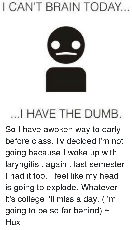 Brains, College, and Dumb: I CAN'T BRAIN TODAY.  ...I HAVE THE DUMB So I have awoken way to early before class. I'v decided i'm not going because I woke up with laryngitis.. again.. last semester I had it too. I feel like my head is going to explode. Whatever it's college i'll miss a day. (I'm going to be so far behind) ~ Hux