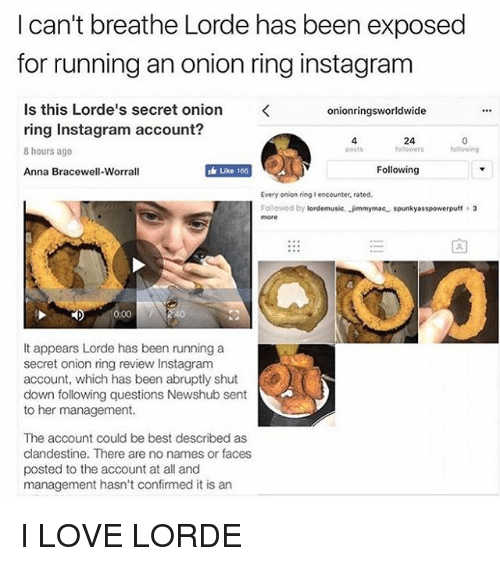 Anna, Instagram, and Lorde: I can't breathe Lorde has been exposed  for running an onion ring instagram  Is this Lorde's secret onion  onionringsworldwide  ring Instagram account?  following  8 hours ago  uke 166  Following  Anna Bracewell-Worrall  Every onion ring lencounter, rated.  Followed by  lordemusic, Jimmymac. spunkyasspowerpuff 3  It appears Lorde has been running a  secret onion ring review Instagram  account, which has been abruptly shut  down following questions Newshub sent  to her management.  The account could be best described as  clandestine. There are no names or faces  posted to the account at all and  management hasn't confirmed it is an I LOVE LORDE
