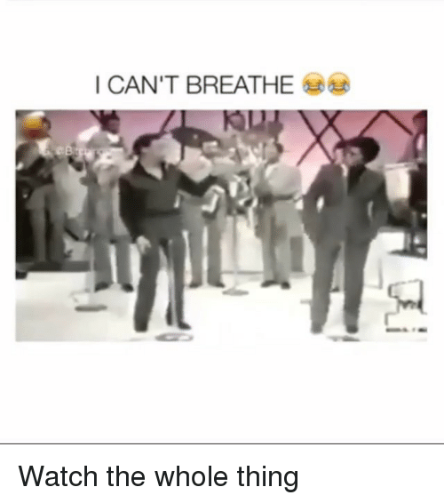 Memes, Watch, and 🤖: I CAN'T BREATHE Watch the whole thing