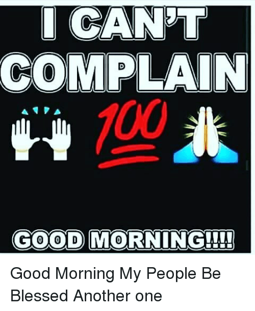 I Cant Complain 100 Good Morning Good Morning My People Be