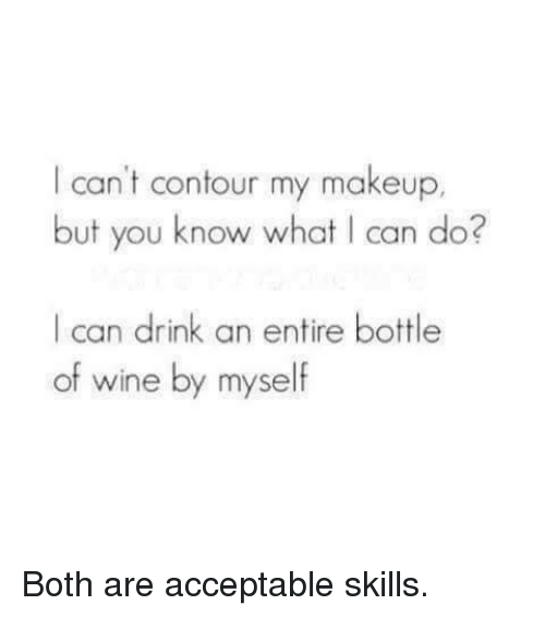 Dank, Makeup, and Wine: I can't contour my makeup.  but you know what I can do?  I can drink an entire bottle  of wine by myself Both are acceptable skills.