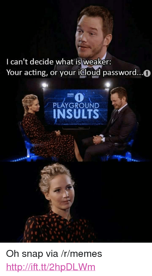 """Memes, Radio, and Http: I can't decide what is weaker:  Your acting, or your icloud password..0  RADIO  PLAYGROUND  INSULTS <p>Oh snap via /r/memes <a href=""""http://ift.tt/2hpDLWm"""">http://ift.tt/2hpDLWm</a></p>"""