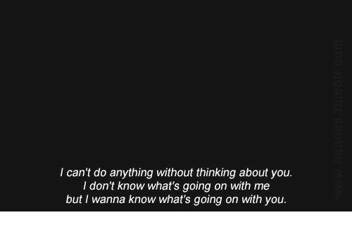 Wanna Know, You, and Whats: I can't do anything without thinking about you.  I don't know what's going on with me  but I wanna know what's going on with you.
