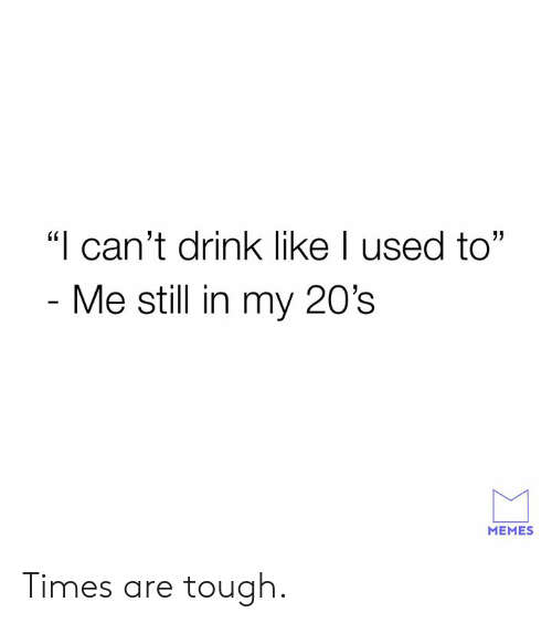 "Dank, Memes, and Tough: ""I can't drink like I used to""  Me still in my 20's  MEMES Times are tough."