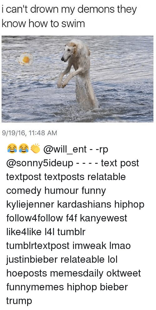 Memes, 🤖, and Bieber: i can't drown my demons they  know how to swim  9/19/16, 11:48 AM 😂😂👏 @will_ent - -rp @sonny5ideup - - - - text post textpost textposts relatable comedy humour funny kyliejenner kardashians hiphop follow4follow f4f kanyewest like4like l4l tumblr tumblrtextpost imweak lmao justinbieber relateable lol hoeposts memesdaily oktweet funnymemes hiphop bieber trump