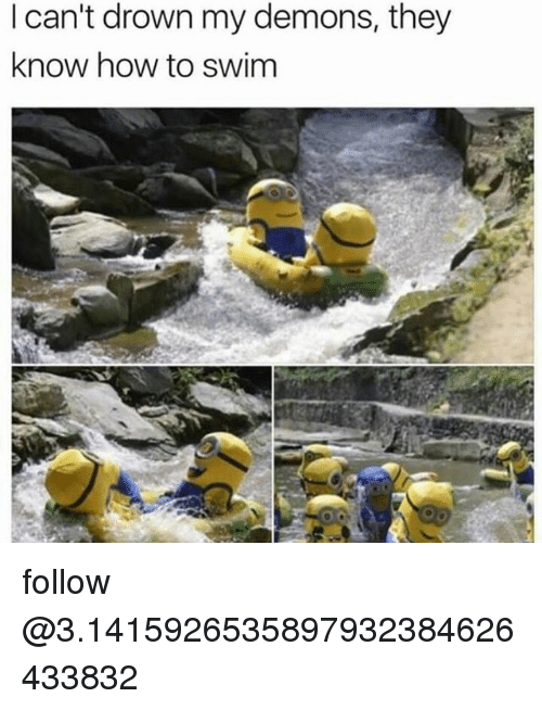 Memes, How To, and 🤖: I can't drown my demons, they  know how to swim follow @3.1415926535897932384626433832