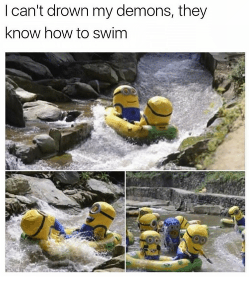 How To, How, and Demons: I can't drown my demons, they  know how to swim