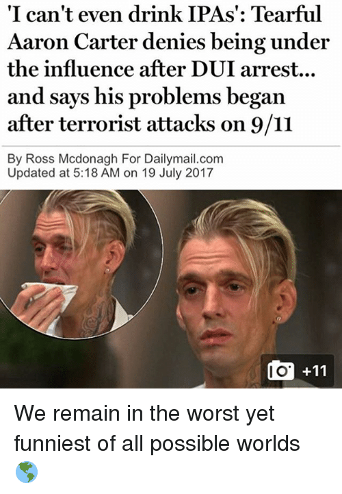 9/11, Drinking, and Memes: 'I can't even drink IPAs': Tearful  Aaron Carter denies being under  the influence after DUI arrest...  and says his problems begarn  after terrorist attacks on 9/11  By Ross Mcdonagh For Dailymail.com  Updated at 5:18 AM on 19 July 2017  I O We remain in the worst yet funniest of all possible worlds 🌎