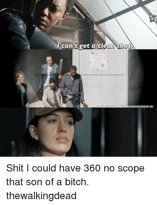 Memes, 🤖, and Thewalkingdead: I can't get a clean shot  THER  ORRORVIXENI01 Shit I could have 360 no scope that son of a bitch. thewalkingdead