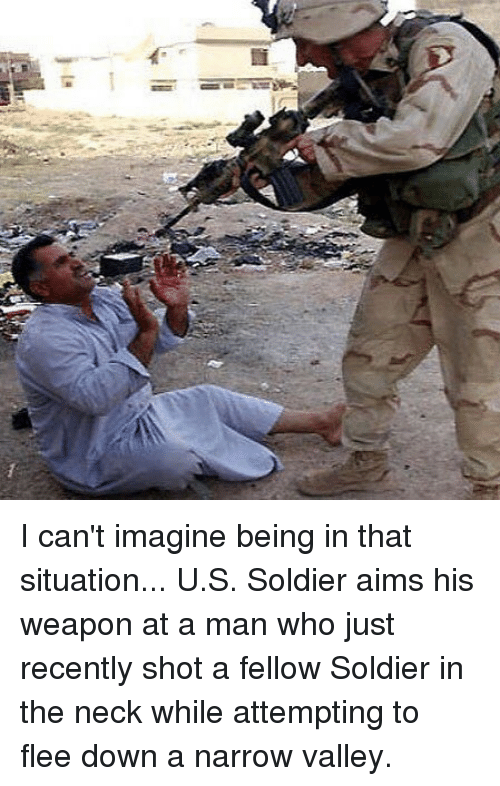 Memes, 🤖, and Who: I can't imagine being in that situation... U.S. Soldier aims his weapon at a man who just recently shot a fellow Soldier in the neck while attempting to flee down a narrow valley.
