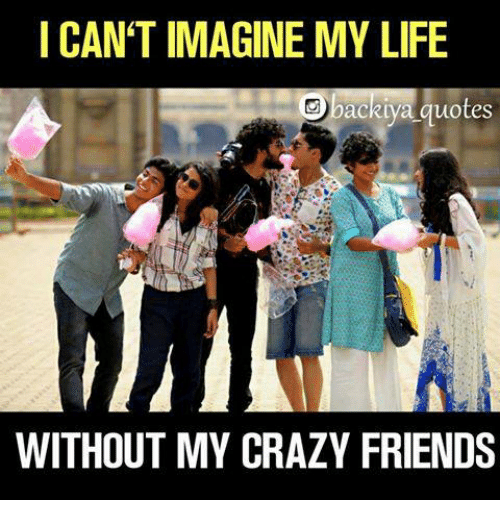I CAN'T IMAGINE MY LIFE bacRtya quotes WITHOUT MY CRAZY FRIENDS