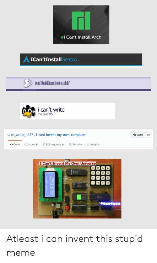 """Meme, Computer, and Watch:  #I Can't Install Arch  AICan'tInstallGentoo  ican't build linux from scralch""""  i can't write  my own OS  os_writer 1337 / i-cant-invent-my-own-computer  O Watch  69  aInsights  Issues 9  Pull requests 0  Code  Security  I Can't Invent My Own Universe  -82012  NS1645ON  -BS 209=-  ERAECrercac Atleast i can invent this stupid meme"""